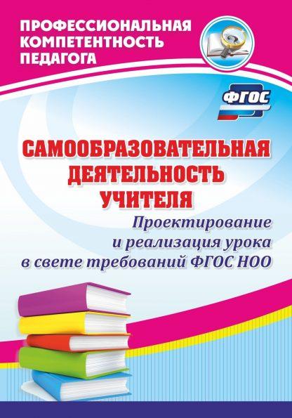 Купить Самообразовательная деятельность учителя. Проектирование и реализация урока в свете требований ФГОС НОО в Москве по недорогой цене
