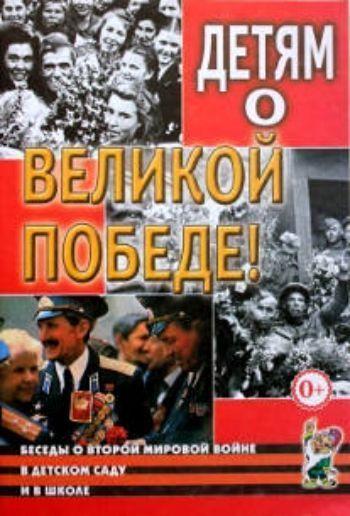Купить Детям о Великой Победе. Беседы о Второй мировой войне в детском саду и в школе в Москве по недорогой цене