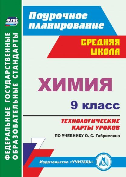 Купить Химия. 9 класс: технологические карты уроков по учебнику О. С. Габриеляна в Москве по недорогой цене