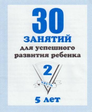 Купить 30 занятий для успешного развития ребенка5 летч.2 в Москве по недорогой цене