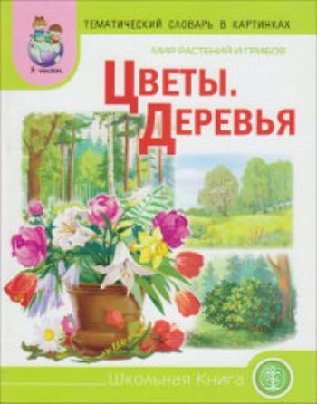 Купить Тематический словарь в картинках. Мир растений и грибов. Цветы. Деревья в Москве по недорогой цене