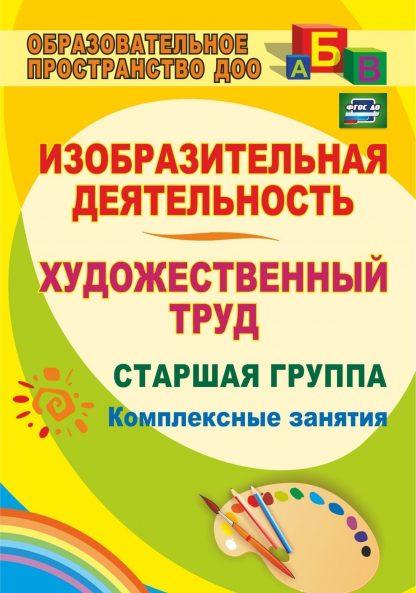 Купить Изобразительная деятельность и художественный труд. Старшая группа: комплексные занятия в Москве по недорогой цене