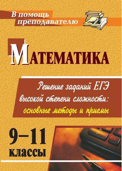 Купить Математика. 9-11 классы: решение заданий ЕГЭ высокой степени сложности: основные методы и приемы в Москве по недорогой цене