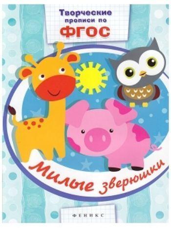 Купить Милые зверюшки. Творческие прописи по ФГОС в Москве по недорогой цене