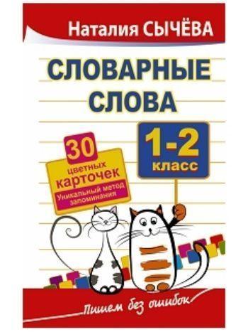 Купить Словарные слова. 1-2 классы. 40 цветных карточек. Уникальный метод запоминания в Москве по недорогой цене