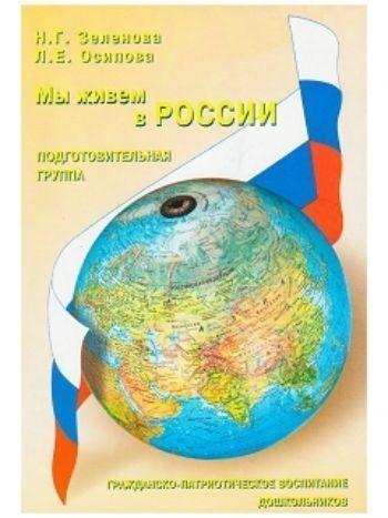 Купить Мы живем в России. Гражданско-патриотическое воспитание дошкольников. Подготовительная группа в Москве по недорогой цене