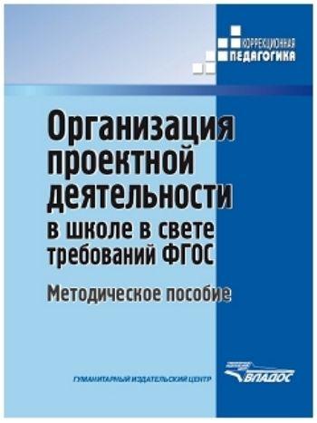 Купить Организация проектной деятельности в школе в свете требований ФГОС в Москве по недорогой цене