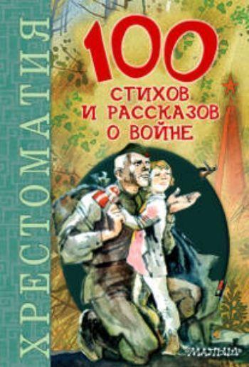 Купить 100 стихов и рассказов о войне. Хрестоматия в Москве по недорогой цене