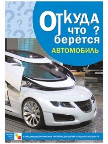Купить Откуда что берется. Автомобиль. Наглядно-дидактическое пособие для детей младшего возраста в Москве по недорогой цене