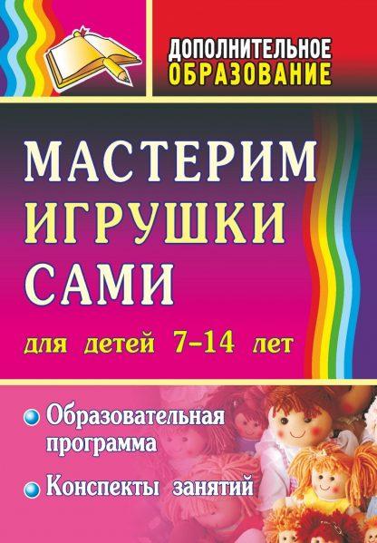 Купить Мастерим игрушки сами: образовательная программа и конспекты занятий: (для детей 7-14 лет) в Москве по недорогой цене