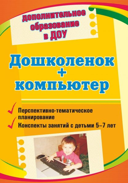 Купить Дошколенок + компьютер: перспективно-тематическое планирование. Конспекты занятий с детьми 5-7 лет в Москве по недорогой цене