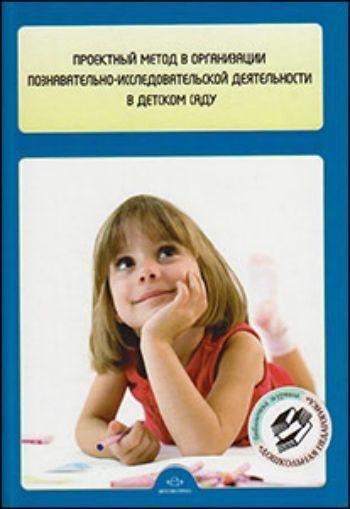 Купить Проектный метод в организации познавательно-исследовательской деятельности в детском саду в Москве по недорогой цене