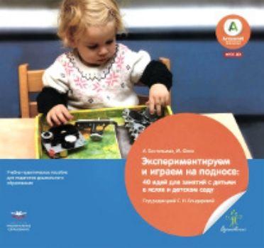 Купить Экспериментируем и играем на подносе. 40 идей для занятий с детьми в яслях и детском саду в Москве по недорогой цене