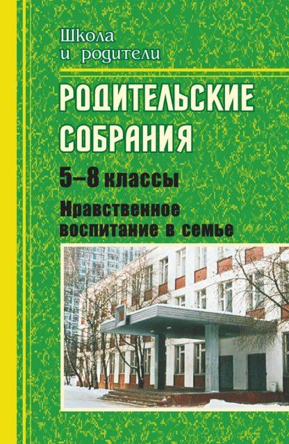Купить Родительские собрания. 5-8 классы. Нравственное воспитание в семье в Москве по недорогой цене