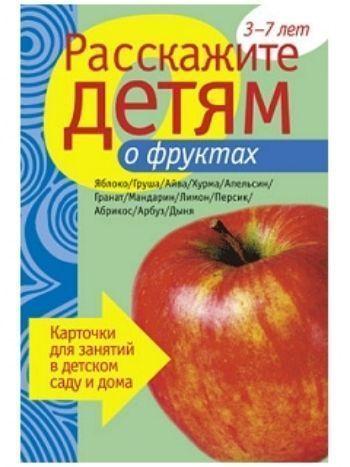 Купить Расскажите детям о фруктах. Карточки для занятий в детском саду и дома в Москве по недорогой цене