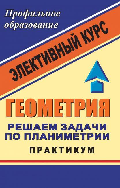Купить Геометрия. Решаем задачи по планиметрии. Практикум: элективный курс в Москве по недорогой цене